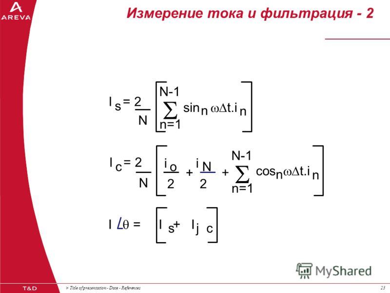 > Title of presentation - Date - References23 Измерение тока и фильтрация - 2 I = 2 s N c N I = I + I N-1 n=1 sin t.i n n i 2 o N + + N-1 n=1 cos t.i n n s j c