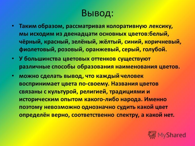 Вывод: Таким образом, рассматривая колоративную лексику, мы исходим из двенадцати основных цветов:белый, чёрный, красный, зелёный, жёлтый, синий, коричневый, фиолетовый, розовый, оранжевый, серый, голубой. У большинства цветовых оттенков существуют р