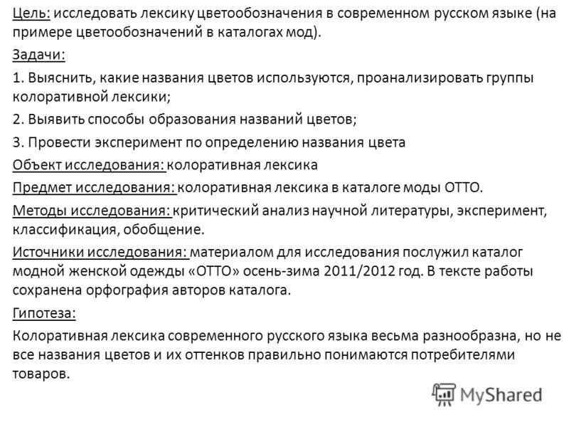 Цель: исследовать лексику цветообозначения в современном русском языке (на примере цветообозначений в каталогах мод). Задачи: 1. Выяснить, какие названия цветов используются, проанализировать группы колоративной лексики; 2. Выявить способы образовани