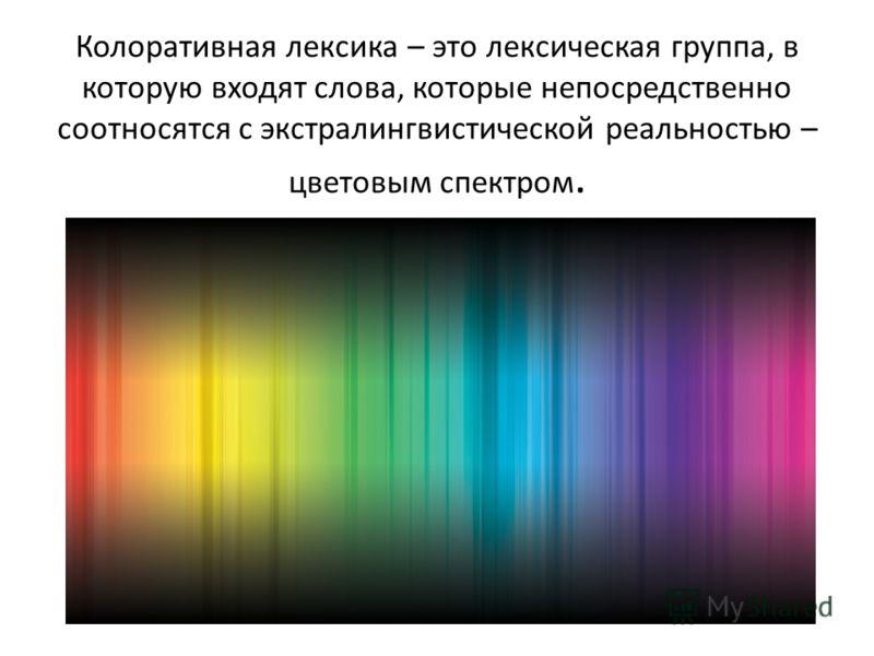 Колоративная лексика – это лексическая группа, в которую входят слова, которые непосредственно соотносятся с экстралингвистической реальностью – цветовым спектром.