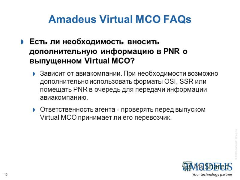 © 2008 Amadeus IT Group SA 15 Amadeus Virtual MCO FAQs Есть ли необходимость вносить дополнительную информацию в PNR о выпущенном Virtual MCO? Зависит от авиакомпании. При необходимости возможно дополнительно использовать форматы OSI, SSR или помещат