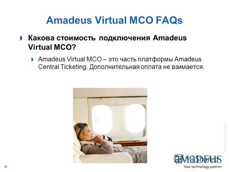 © 2008 Amadeus IT Group SA 16 Amadeus Virtual MCO FAQs Какова стоимость подключения Amadeus Virtual MCO? Amadeus Virtual MCO – это часть платформы Amadeus Central Ticketing. Дополнительная оплата не взимается.
