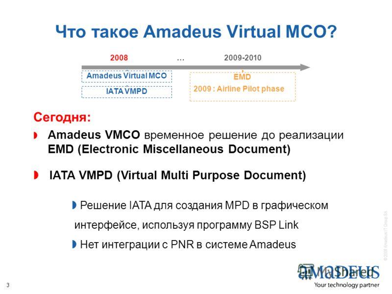 © 2008 Amadeus IT Group SA 3 Что такое Amadeus Virtual MCO? Сегодня: Amadeus VMCO временное решение до реализации EMD (Electronic Miscellaneous Document) EMD 2009 : Airline Pilot phase 2008…2009-2010 Amadeus Virtual MCOIATA VMPD IATA VMPD (Virtual Mu