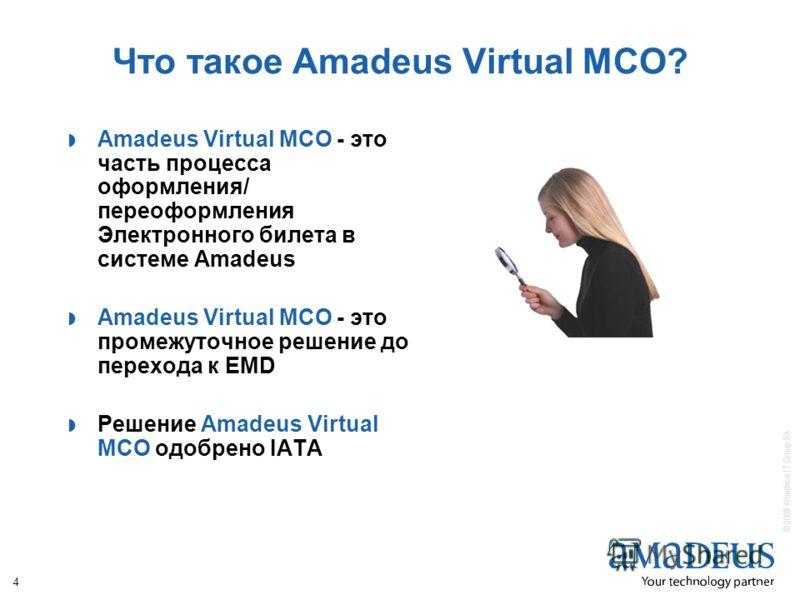 © 2008 Amadeus IT Group SA 4 Что такое Amadeus Virtual MCO? Amadeus Virtual MCO - это часть процесса оформления/ переоформления Электронного билета в системе Amadeus Amadeus Virtual MCO - это промежуточное решение до перехода к EMD Решение Amadeus Vi
