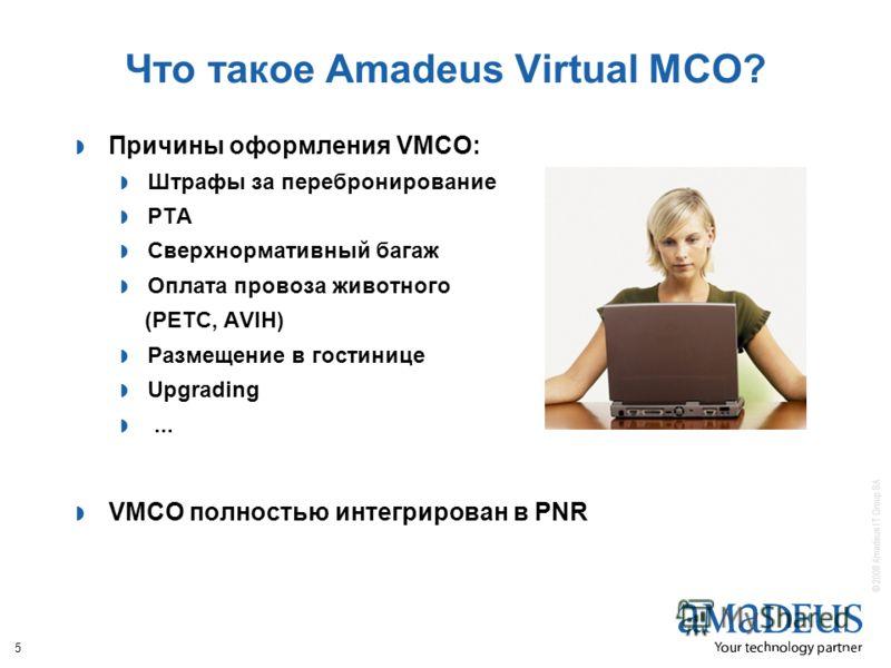 © 2008 Amadeus IT Group SA 5 Что такое Amadeus Virtual MCO? Причины оформления VMCO: Штрафы за перебронирование РТА Сверхнормативный багаж Оплата провоза животного (PETC, AVIH) Размещение в гостинице Upgrading... VMCO полностью интегрирован в PNR