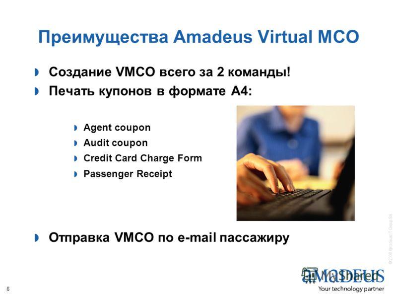 © 2008 Amadeus IT Group SA 6 Преимущества Amadeus Virtual MCO Создание VMCO всего за 2 команды! Печать купонов в формате А4: Agent coupon Audit coupon Credit Card Charge Form Passenger Receipt Отправка VMCO по e-mail пассажиру