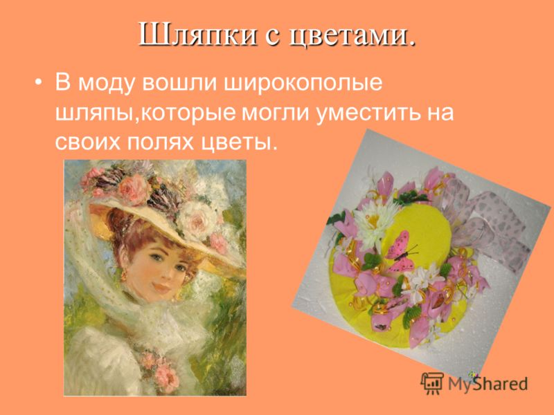 Шляпки с цветами. В моду вошли широкополые шляпы,которые могли уместить на своих полях цветы.