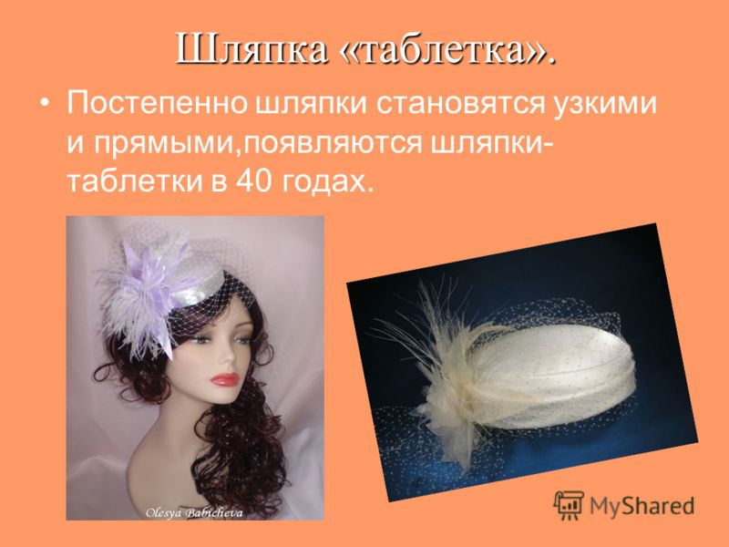 Шляпка«таблетка». Шляпка «таблетка». Постепенно шляпки становятся узкими и прямыми,появляются шляпки- таблетки в 40 годах.