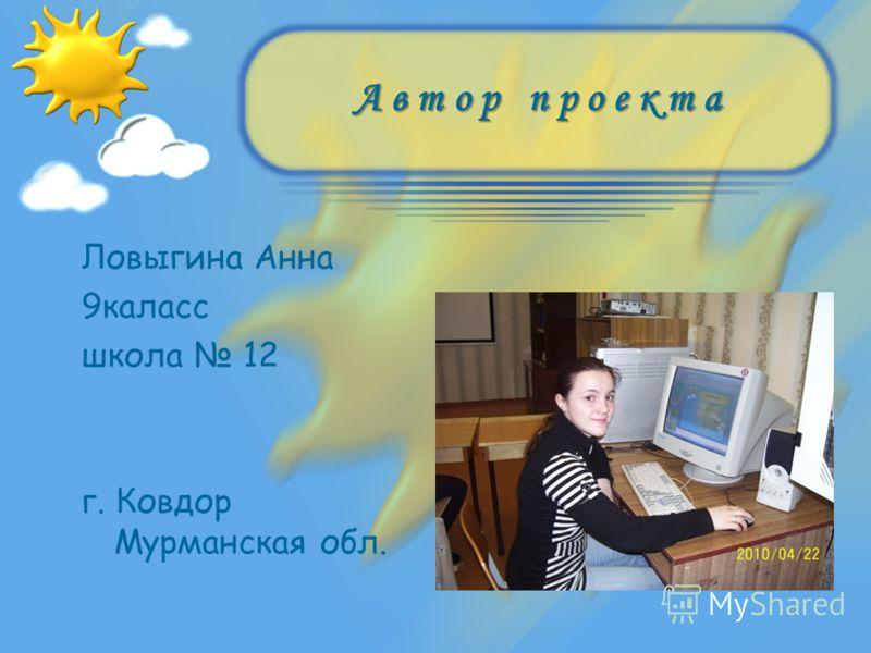 А в т о р п р о е к т а Ловыгина Анна 9каласс школа 12 г. Ковдор Мурманская обл.