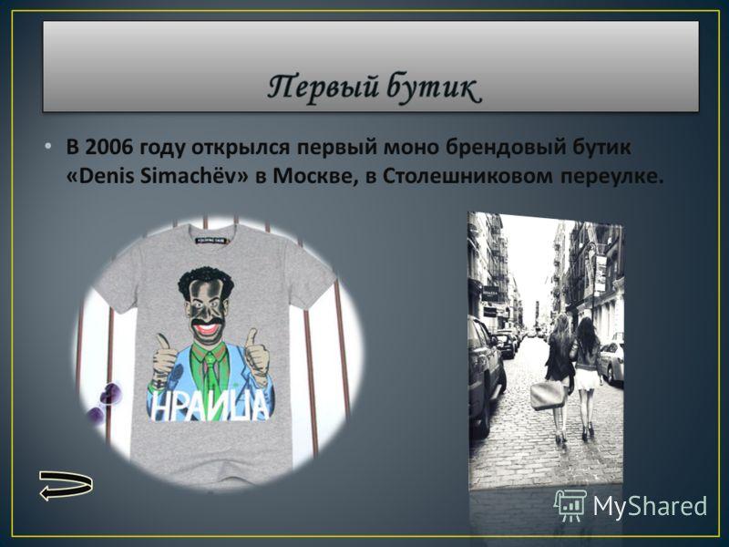В 2006 году открылся первый моно брендовый бутик «Denis Simach ё v» в Москве, в Столешниковом переулке.