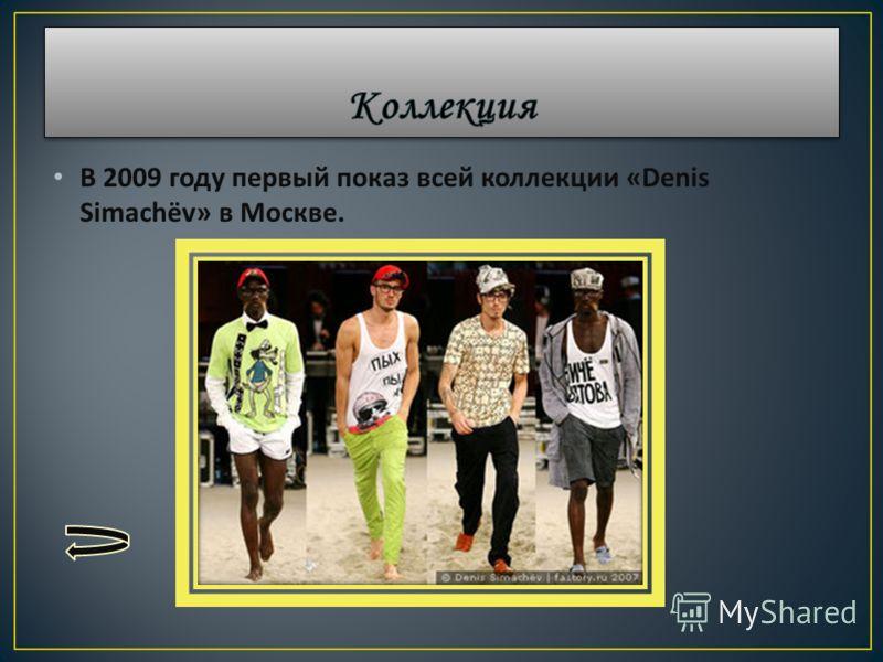 В 2009 году первый показ всей коллекции «Denis Simach ё v» в Москве.