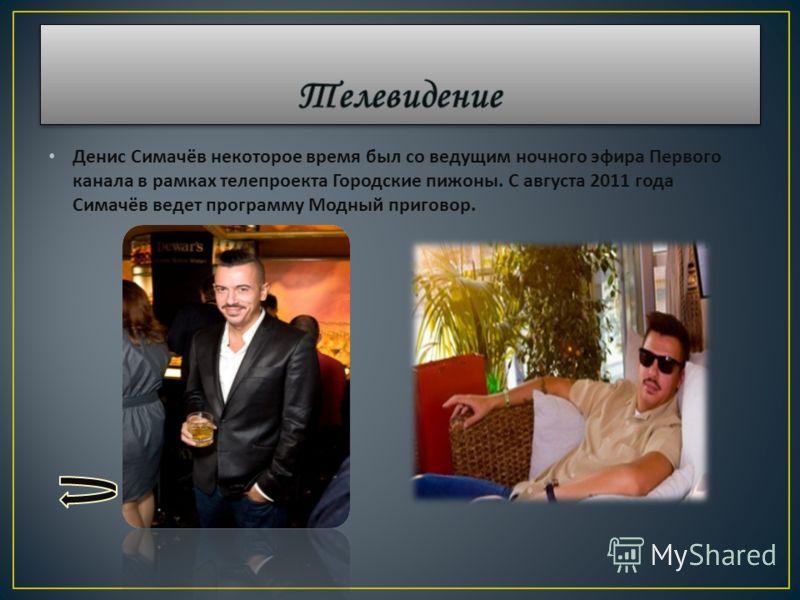 Денис Симачёв некоторое время был со ведущим ночного эфира Первого канала в рамках телепроекта Городские пижоны. С августа 2011 года Симачёв ведет программу Модный приговор.