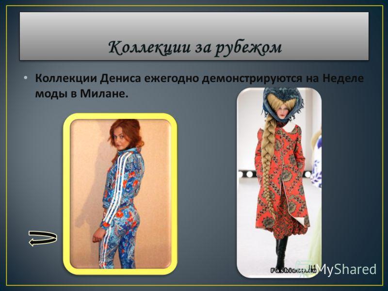 Коллекции Дениса ежегодно демонстрируются на Неделе моды в Милане.