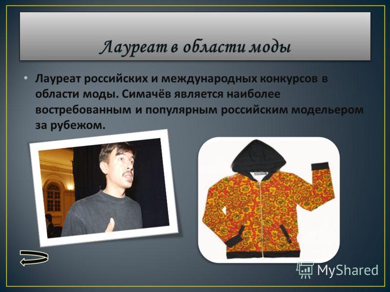 Лауреат российских и международных конкурсов в области моды. Симачёв является наиболее востребованным и популярным российским модельером за рубежом.