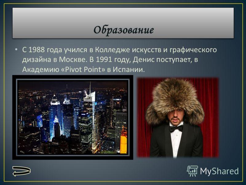С 1988 года учился в Колледже искусств и графического дизайна в Москве. В 1991 году, Денис поступает, в Академию «Pivot Point» в Испании.