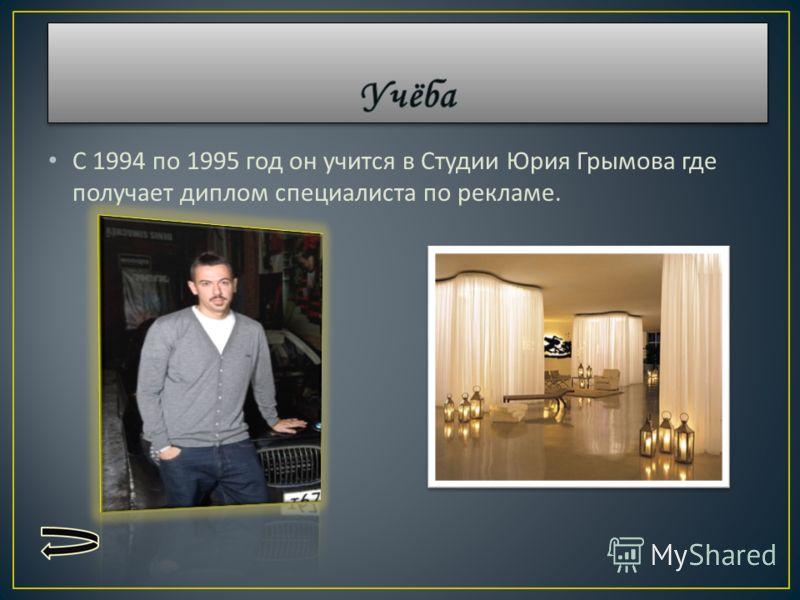 С 1994 по 1995 год он учится в Студии Юрия Грымова где получает диплом специалиста по рекламе.