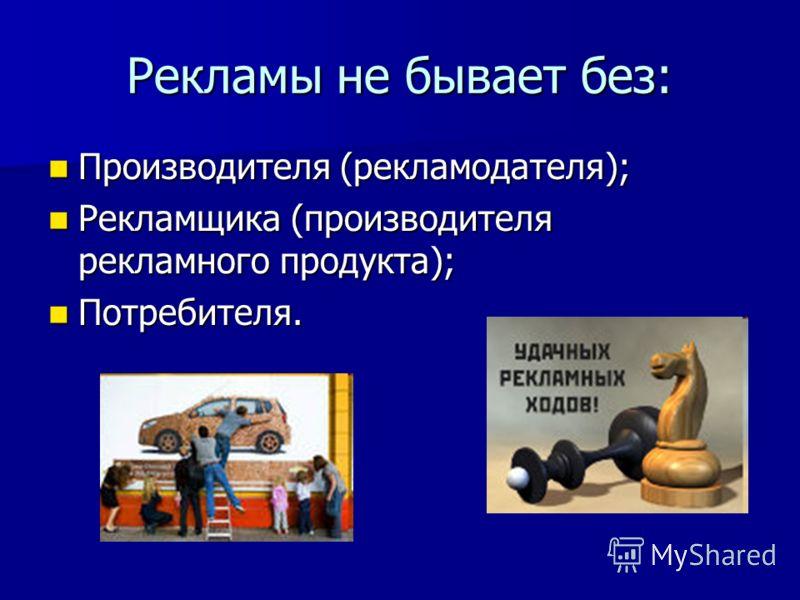 Рекламы не бывает без: Производителя (рекламодателя); Производителя (рекламодателя); Рекламщика (производителя рекламного продукта); Рекламщика (производителя рекламного продукта); Потребителя. Потребителя.