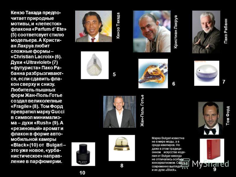 Кензо Такада предКензо Такада предпо- читает природные мотивы, и «лепесток» флакона «Parfum d Ete» (5) соответсвует стилю модельера. А Кристи- ан Лакруа любит сложные формы – «Christian Lacroix» (6). Духи «Ultraviolet» (7) «футуриста» Пако Ра- банна