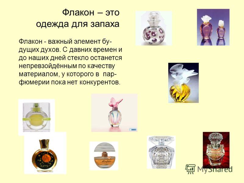 Флакон – это одежда для запаха Флакон - важный элемент бу- дущих духов. С давних времен и до наших дней стекло останется непревзойдённым по качеству материалом, у которого в пар- фюмерии пока нет конкурентов.