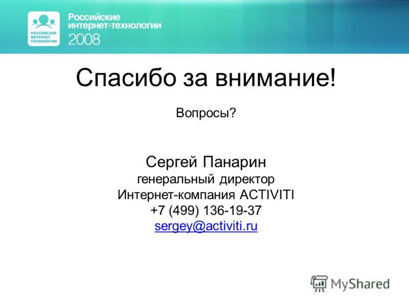 Спасибо за внимание! Вопросы? Сергей Панарин генеральный директор Интернет-компания ACTIVITI +7 (499) 136-19-37 sergey@activiti.ru