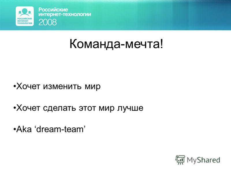 Команда-мечта! Хочет изменить мир Хочет сделать этот мир лучше Aka dream-team