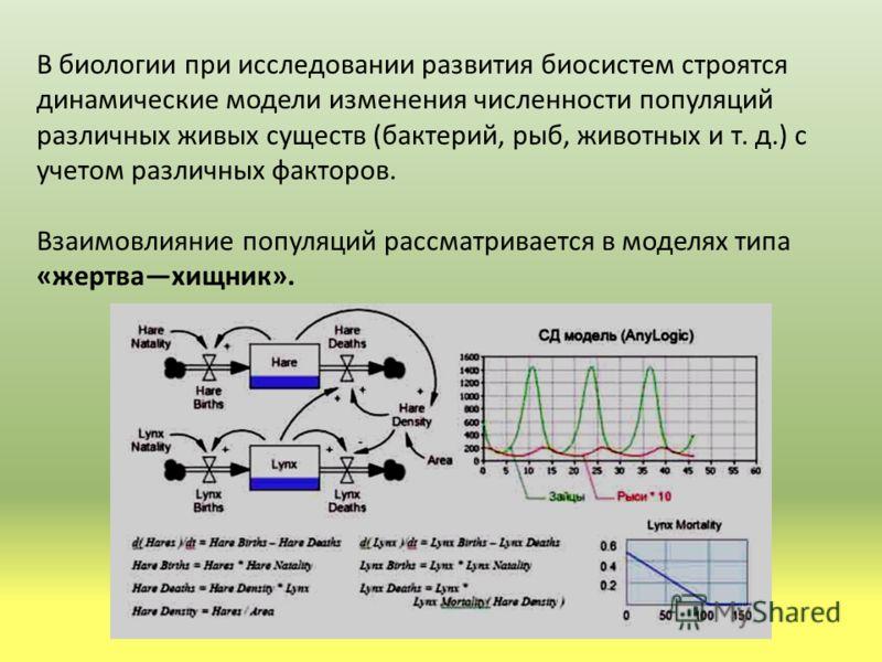 В биологии при исследовании развития биосистем строятся динамические модели изменения численности популяций различных живых существ (бактерий, рыб, животных и т. д.) с учетом различных факторов. Взаимовлияние популяций рассматривается в моделях типа