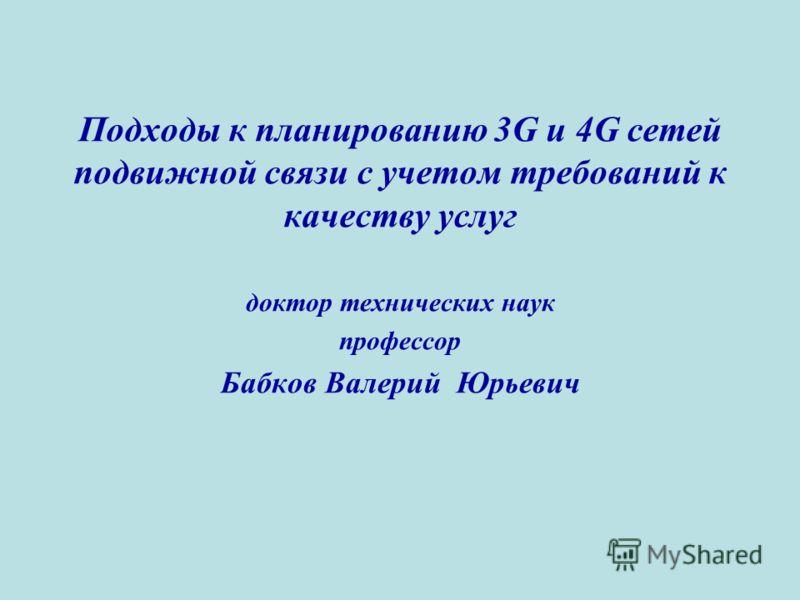 Подходы к планированию 3G и 4G сетей подвижной связи с учетом требований к качеству услуг доктор технических наук профессор Бабков Валерий Юрьевич
