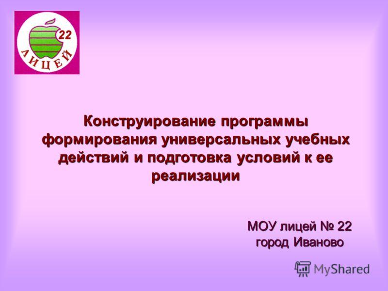 Конструирование программы формирования универсальных учебных действий и подготовка условий к ее реализации МОУ лицей 22 город Иваново