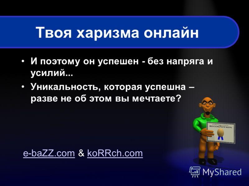 Твоя харизма онлайн И поэтому он успешен - без напряга и усилий... Уникальность, которая успешна – разве не об этом вы мечтаете? e-baZZ.come-baZZ.com & koRRch.comkoRRch.com