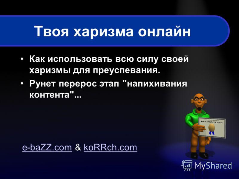 Твоя харизма онлайн Как использовать всю силу своей харизмы для преуспевания. Рунет перерос этап напихивания контента... e-baZZ.come-baZZ.com & koRRch.comkoRRch.com
