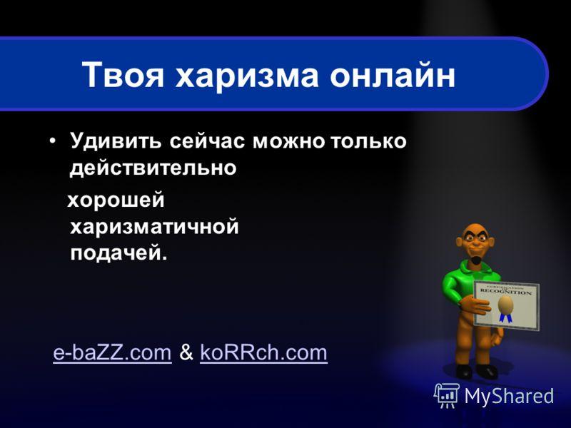 Твоя харизма онлайн Удивить сейчас можно только действительно хорошей харизматичной подачей. e-baZZ.come-baZZ.com & koRRch.comkoRRch.com