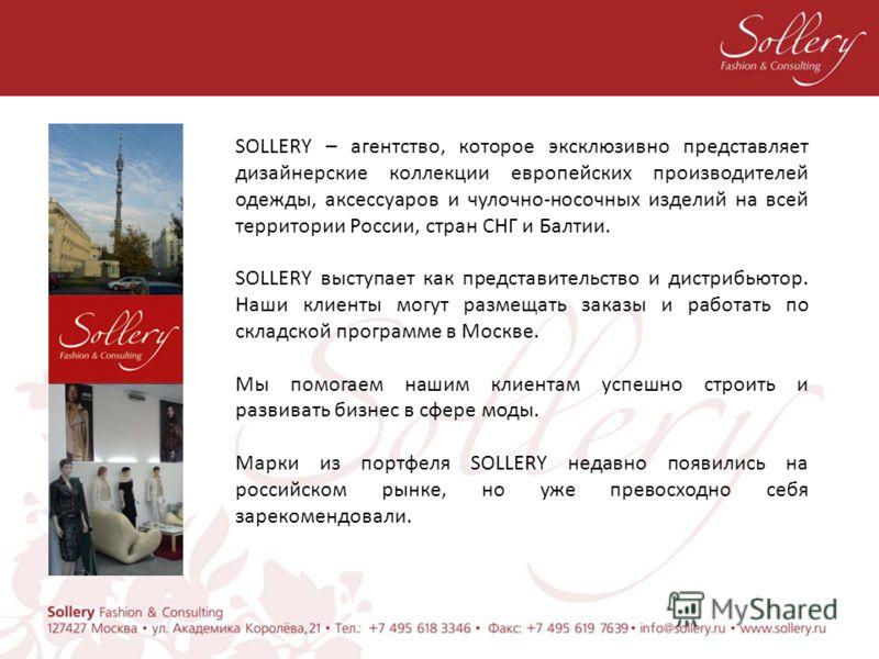 SOLLERY – агентство, которое эксклюзивно представляет дизайнерские коллекции европейских производителей одежды, аксессуаров и чулочно-носочных изделий на всей территории России, стран СНГ и Балтии. SOLLERY выступает как представительство и дистрибьют