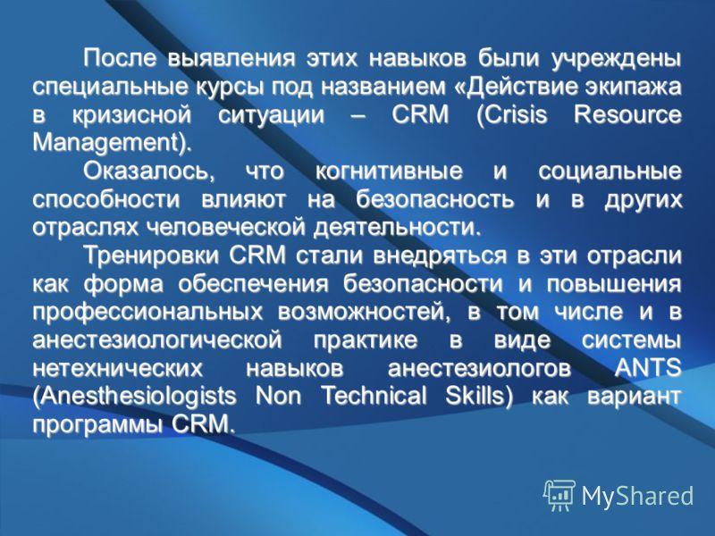 После выявления этих навыков были учреждены специальные курсы под названием «Действие экипажа в кризисной ситуации – CRM (Crisis Resource Management). Оказалось, что когнитивные и социальные способности влияют на безопасность и в других отраслях чело