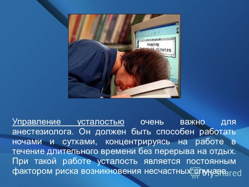 Управление усталостью очень важно для анестезиолога. Он должен быть способен работать ночами и сутками, концентрируясь на работе в течение длительного времени без перерыва на отдых. При такой работе усталость является постоянным фактором риска возник