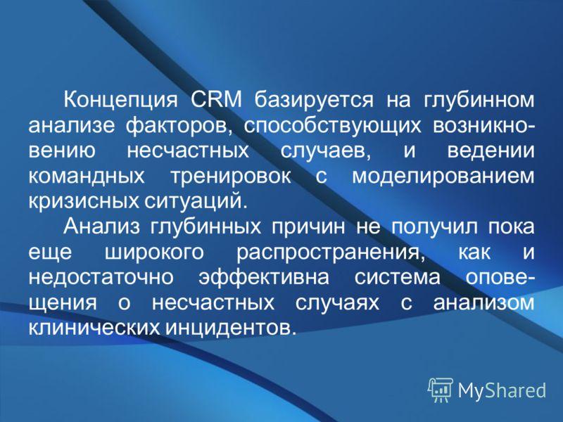 Концепция CRM базируется на глубинном анализе факторов, способствующих возникно- вению несчастных случаев, и ведении командных тренировок с моделированием кризисных ситуаций. Анализ глубинных причин не получил пока еще широкого распространения, как и