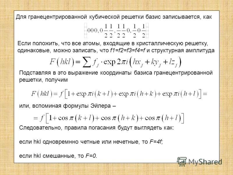 Для гранецентрированной кубической решетки базис записывается, как Если положить, что все атомы, входящие в кристаллическую решетку, одинаковые, можно записать, что f1=f2=f3=f4=f и структурная амплитуда Подставляя в это выражение координаты базиса гр