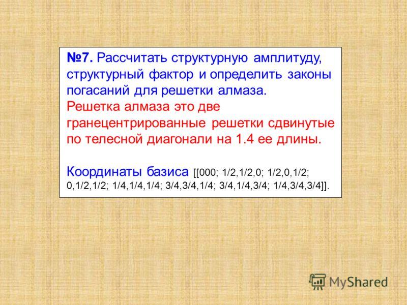 7. Рассчитать структурную амплитуду, структурный фактор и определить законы погасаний для решетки алмаза. Решетка алмаза это две гранецентрированные решетки сдвинутые по телесной диагонали на 1.4 ее длины. Координаты базиса [[000; 1/2,1/2,0; 1/2,0,1/