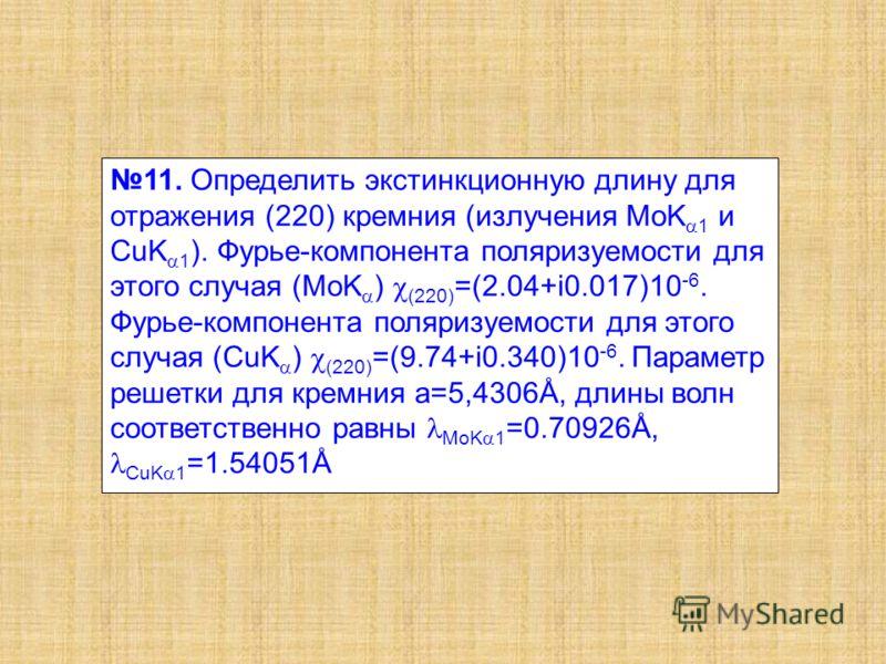 11. Определить экстинкционную длину для отражения (220) кремния (излучения MoK 1 и CuK 1 ). Фурье-компонента поляризуемости для этого случая (MoK ) (220) =(2.04+i0.017)10 -6. Фурье-компонента поляризуемости для этого случая (CuK ) (220) =(9.74+i0.340