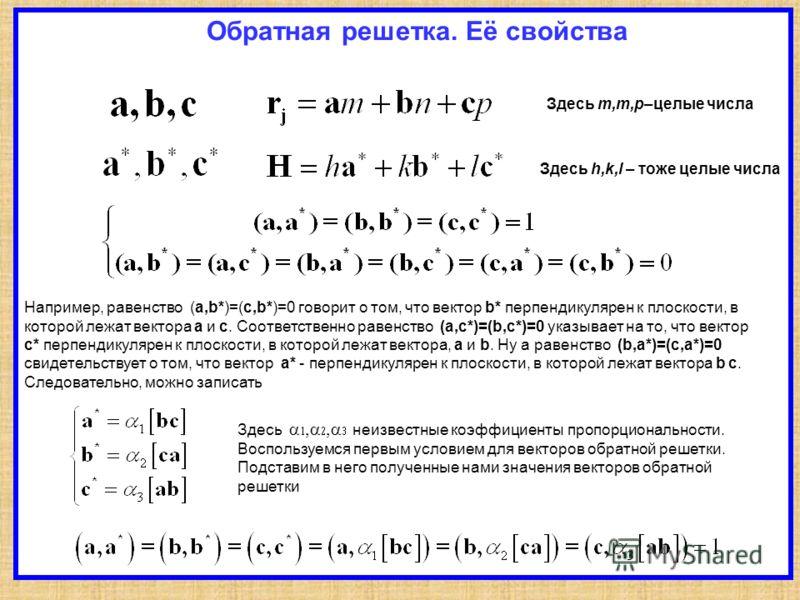 Обратная решетка. Её свойства Здесь h,k,l – тоже целые числа Здесь m,m,p–целые числа Например, равенство (a,b*)=(c,b*)=0 говорит о том, что вектор b* перпендикулярен к плоскости, в которой лежат вектора a и c. Соответственно равенство (a,c*)=(b,c*)=0