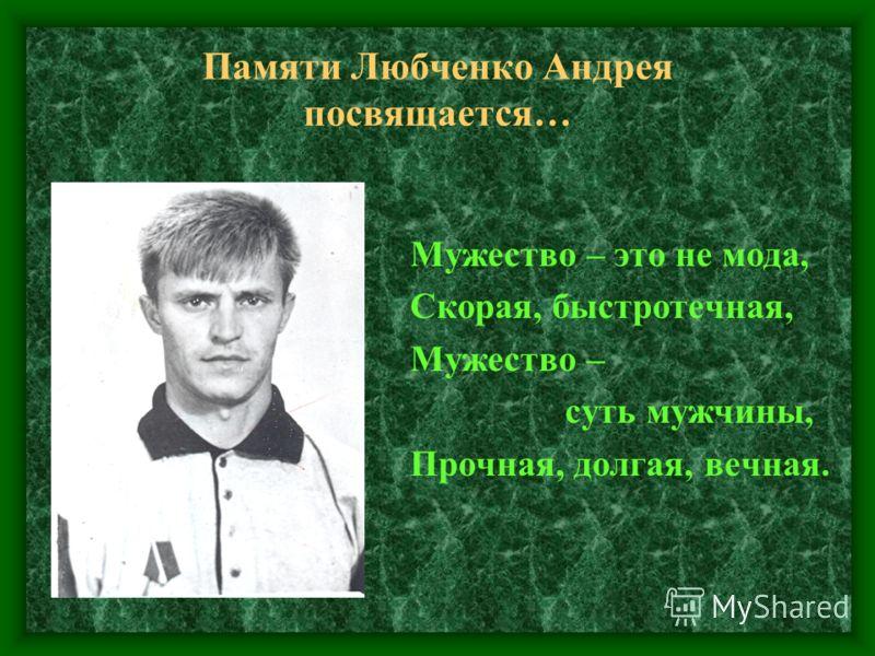 Памяти Любченко Андрея посвящается… Мужество – это не мода, Скорая, быстротечная, Мужество – суть мужчины, Прочная, долгая, вечная.