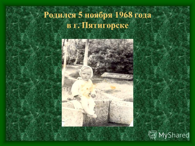 Родился 5 ноября 1968 года в г. Пятигорске