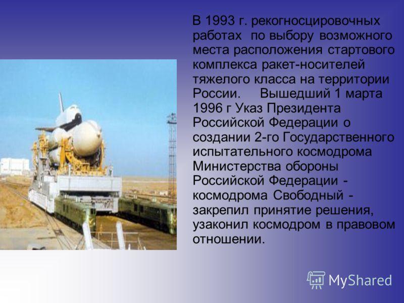 В 1993 г. рекогносцировочных работах по выбору возможного места расположения стартового комплекса ракет-носителей тяжелого класса на территории России. Вышедший 1 марта 1996 г Указ Президента Российской Федерации о создании 2-го Государственного испы
