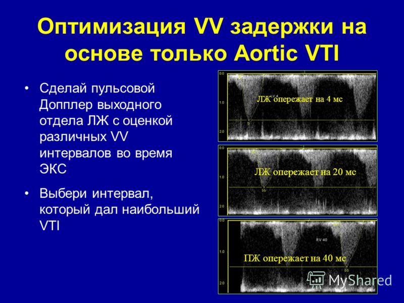 Оптимизация VV задержки на основе только Aortic VTI Сделай пульсовой Допплер выходного отдела ЛЖ с оценкой различных VV интервалов во время ЭКС Выбери интервал, который дал наибольший VTI ЛЖ опережает на 4 мс ЛЖ опережает на 20 мс ПЖ опережает на 40