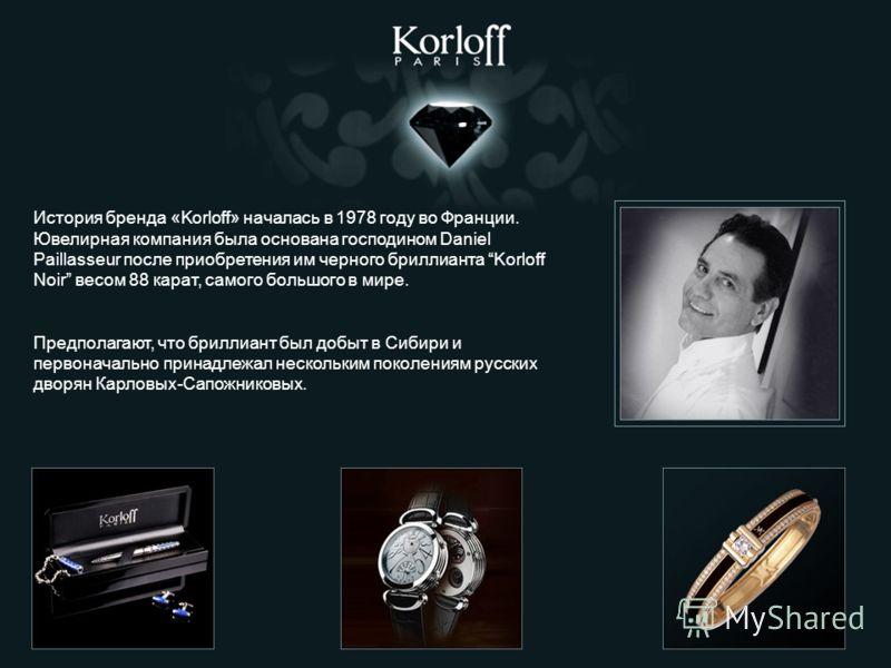 История бренда «Korloff» началась в 1978 году во Франции. Ювелирная компания была основана господином Daniel Paillasseur после приобретения им черного бриллианта Korloff Noir весом 88 карат, самого большого в мире. Предполагают, что бриллиант был доб