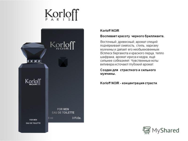 Korloff NOIR Воспевает красоту черного бриллианта. Восточный, древесный, аромат специй подчёркивает смелость, стиль, харизму мужчины и делает его необыкновенным. Всплеск бергамота и красного перца, тепло шафрана, аромат ириса и кедра, ещё сильнее соб