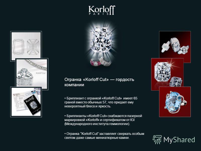 Огранка «Korloff Cut» гордость компании Бриллиант с огранкой «Korloff Сut» имеет 65 граней вместо обычных 57, что придает ему невероятный блеск и яркость. Бриллианты «Korloff Cut» снабжаются лазерной маркировкой «Korloff» и сертификатом от IGI (Между
