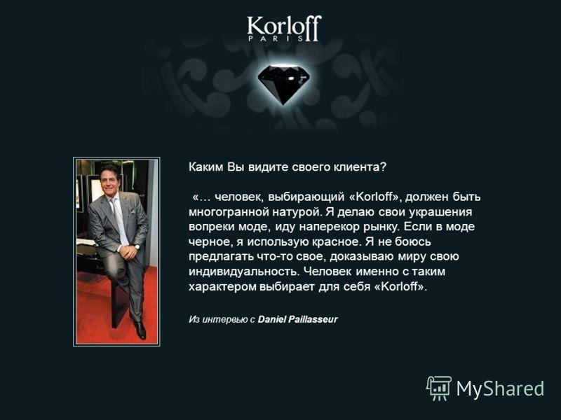 Каким Вы видите своего клиента? «… человек, выбирающий «Korloff», должен быть многогранной натурой. Я делаю свои украшения вопреки моде, иду наперекор рынку. Если в моде черное, я использую красное. Я не боюсь предлагать что-то свое, доказываю миру с