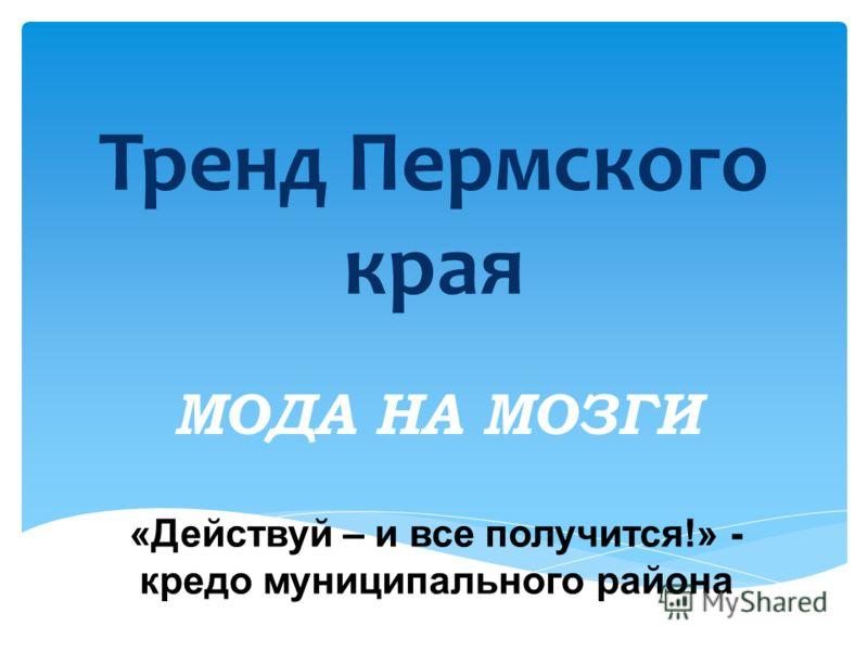 Тренд Пермского края МОДА НА МОЗГИ «Действуй – и все получится!» - кредо муниципального района