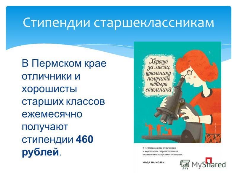 Стипендии старшеклассникам В Пермском крае отличники и хорошисты старших классов ежемесячно получают стипендии 460 рублей.