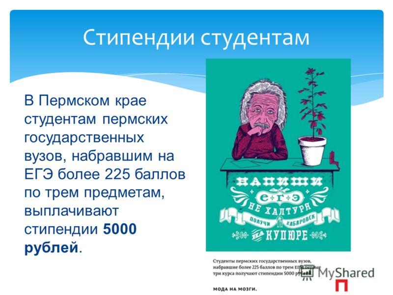 Стипендии студентам В Пермском крае студентам пермских государственных вузов, набравшим на ЕГЭ более 225 баллов по трем предметам, выплачивают стипендии 5000 рублей.